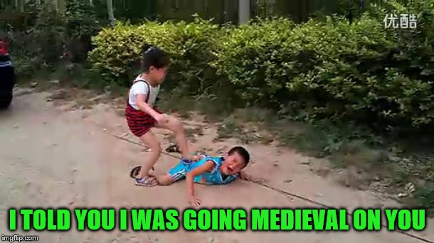 I TOLD YOU I WAS GOING MEDIEVAL ON YOU | made w/ Imgflip meme maker