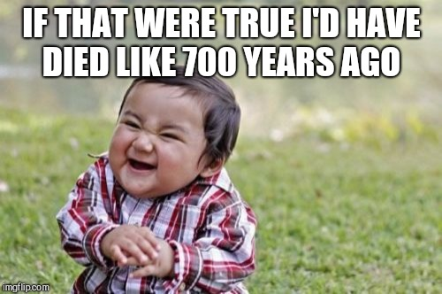 Evil Toddler Meme | IF THAT WERE TRUE I'D HAVE DIED LIKE 700 YEARS AGO | image tagged in memes,evil toddler | made w/ Imgflip meme maker