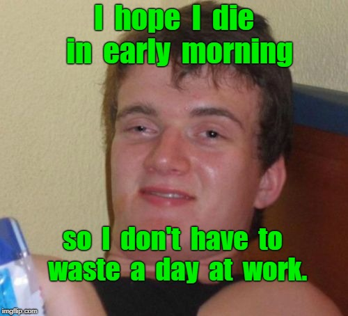10 Guy Meme | I  hope  I  die  in  early  morning so  I  don't  have  to  waste  a  day  at  work. | image tagged in memes,10 guy | made w/ Imgflip meme maker