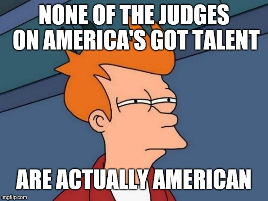 Futurama Fry Meme | NONE OF THE JUDGES ON AMERICA'S GOT TALENT ARE ACTUALLY AMERICAN | image tagged in memes,futurama fry | made w/ Imgflip meme maker