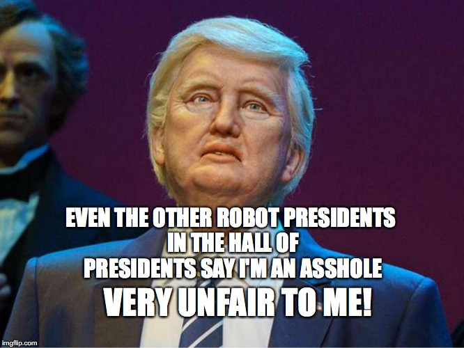 RoboTrump | EVEN THE OTHER ROBOT PRESIDENTS IN THE HALL OF PRESIDENTS SAY I'M AN ASSHOLE VERY UNFAIR TO ME! | image tagged in disney,robot trump,hall of presidents,bobcrespodotcom | made w/ Imgflip meme maker