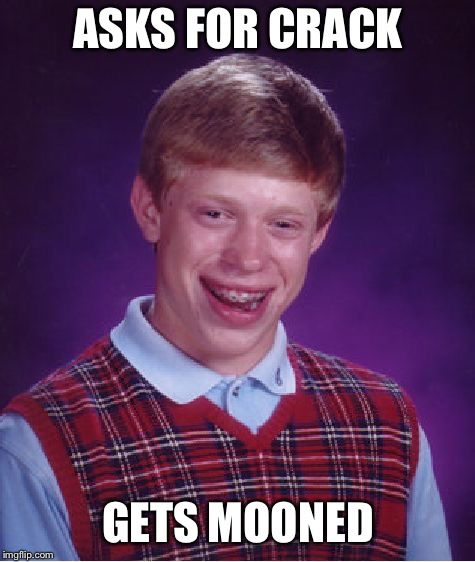 Bad Luck Brian Meme | ASKS FOR CRACK GETS MOONED | image tagged in memes,bad luck brian | made w/ Imgflip meme maker