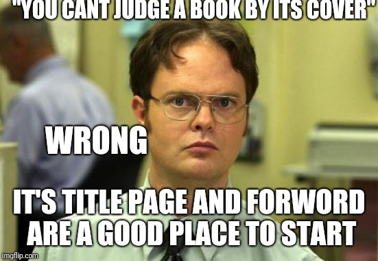"Dwight Schrute | ""YOU CANT JUDGE A BOOK BY ITS COVER"" IT'S TITLE PAGE AND FORWORD ARE A GOOD PLACE TO START WRONG 