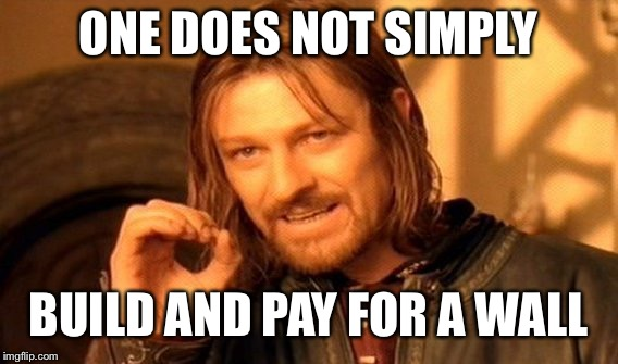 One Does Not Simply Meme | ONE DOES NOT SIMPLY BUILD AND PAY FOR A WALL | image tagged in memes,one does not simply | made w/ Imgflip meme maker
