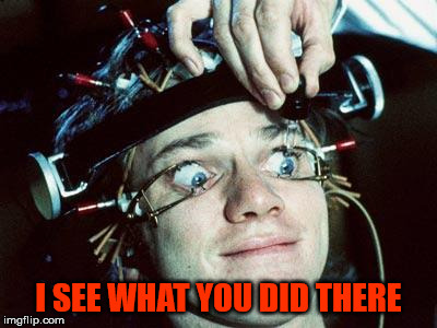 I SEE WHAT YOU DID THERE | image tagged in clockwork orange | made w/ Imgflip meme maker