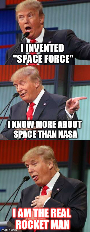 "Dotard in Space |  I INVENTED ""SPACE FORCE""; I KNOW MORE ABOUT SPACE THAN NASA; I AM THE REAL ROCKET MAN 