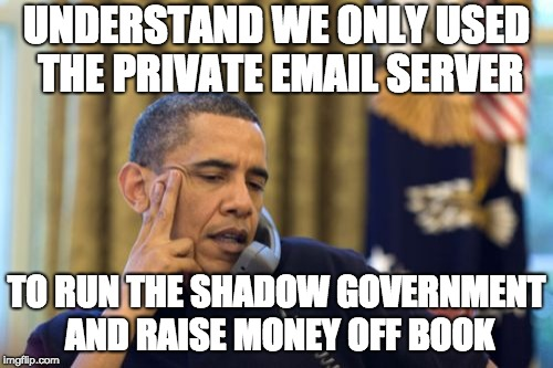 No I Cant Obama Meme | UNDERSTAND WE ONLY USED THE PRIVATE EMAIL SERVER TO RUN THE SHADOW GOVERNMENT AND RAISE MONEY OFF BOOK | image tagged in memes,no i cant obama | made w/ Imgflip meme maker