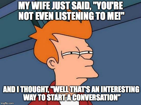 "All men... | MY WIFE JUST SAID, ""YOU'RE NOT EVEN LISTENING TO ME!"" AND I THOUGHT, ""WELL THAT'S AN INTERESTING WAY TO START A CONVERSATION"" 