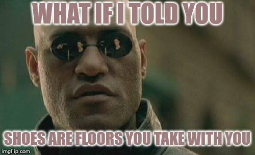 Portable Flooring  | WHAT IF I TOLD YOU SHOES ARE FLOORS YOU TAKE WITH YOU | image tagged in memes,matrix morpheus,shoes,stupid,what if i told you | made w/ Imgflip meme maker