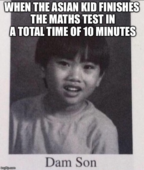 Dam Son |  WHEN THE ASIAN KID FINISHES THE MATHS TEST IN A TOTAL TIME OF 10 MINUTES | image tagged in dam son | made w/ Imgflip meme maker