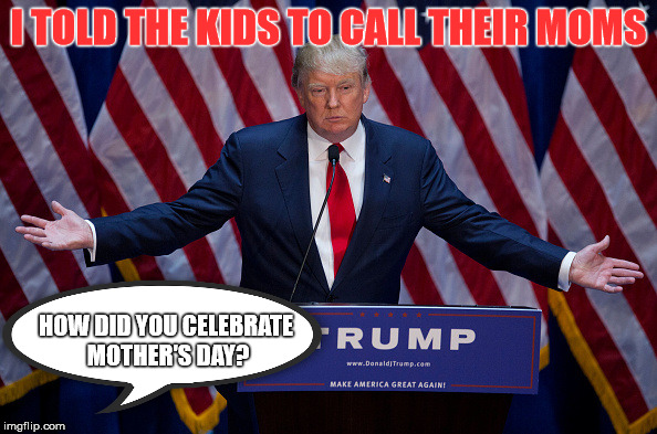 3 Baby Mama Drama | I TOLD THE KIDS TO CALL THEIR MOMS HOW DID YOU CELEBRATE MOTHER'S DAY? | image tagged in donald trump is an idiot,mothers day,funny,baby mama,stupid | made w/ Imgflip meme maker