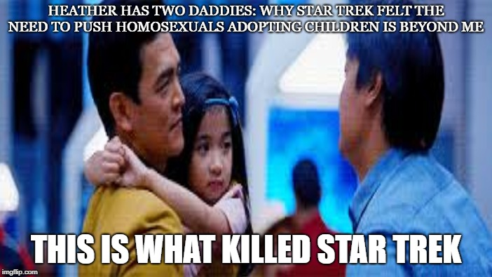 Wheres Mommy? | HEATHER HAS TWO DADDIES: WHY STAR TREK FELT THE NEED TO PUSH HOMOSEXUALS ADOPTING CHILDREN IS BEYOND ME THIS IS WHAT KILLED STAR TREK | image tagged in star trek,sulu,gay,political correctness,science fiction,adoption | made w/ Imgflip meme maker