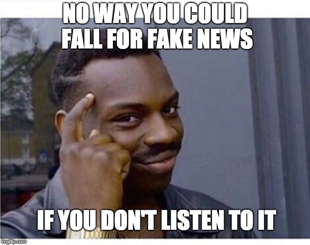 DON'T LISTEN | NO WAY YOU COULD FALL FOR FAKE NEWS IF YOU DON'T LISTEN TO IT | image tagged in fake news | made w/ Imgflip meme maker