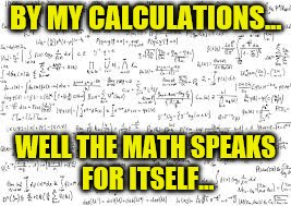 BY MY CALCULATIONS... WELL THE MATH SPEAKS FOR ITSELF... | made w/ Imgflip meme maker
