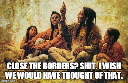 CLOSE THE BORDERS? SHIT. I WISH WE WOULD HAVE THOUGHT OF THAT. | image tagged in american indians | made w/ Imgflip meme maker