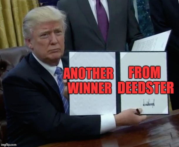 Trump Bill Signing Meme | ANOTHER WINNER FROM DEEDSTER | image tagged in memes,trump bill signing | made w/ Imgflip meme maker