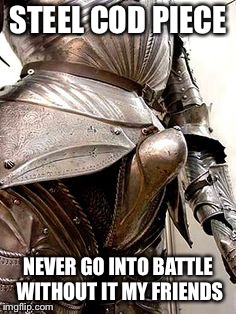 Medieval Protective Equipment | STEEL COD PIECE NEVER GO INTO BATTLE WITHOUT IT MY FRIENDS | image tagged in medieval week,medieval memes,armor,knight | made w/ Imgflip meme maker