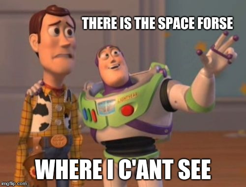 were is space forse? | THERE IS THE SPACE FORSE WHERE I C'ANT SEE | image tagged in memes,x,x everywhere,x x everywhere,space force,this is where i'd put my trophy if i had one | made w/ Imgflip meme maker