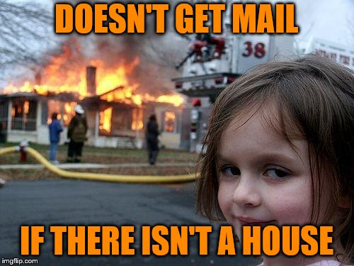 Disaster Girl Meme | DOESN'T GET MAIL IF THERE ISN'T A HOUSE | image tagged in memes,disaster girl | made w/ Imgflip meme maker