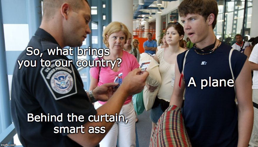 Homeland Security | So, what brings you to our country? A plane Behind the curtain, smart ass | image tagged in homeland security,wrong,answer,foreigner | made w/ Imgflip meme maker