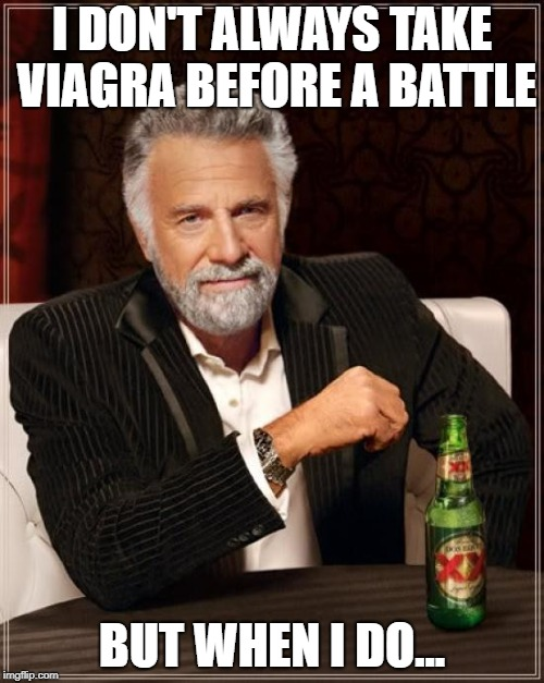 The Most Interesting Man In The World Meme | I DON'T ALWAYS TAKE VIAGRA BEFORE A BATTLE BUT WHEN I DO... | image tagged in memes,the most interesting man in the world | made w/ Imgflip meme maker