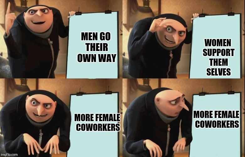 Men going their own way plan | MEN GO THEIR OWN WAY WOMEN SUPPORT THEM SELVES MORE FEMALE COWORKERS MORE FEMALE COWORKERS | image tagged in despicable me diabolical plan gru template,grus plan evil,gru's plan | made w/ Imgflip meme maker