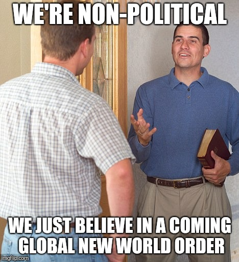 Jehovah's Witness | WE'RE NON-POLITICAL WE JUST BELIEVE IN A COMING GLOBAL NEW WORLD ORDER | image tagged in jehovah's witness,witnesses | made w/ Imgflip meme maker