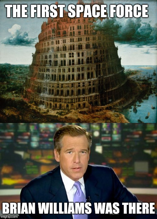 Tower of Babel |  THE FIRST SPACE FORCE; BRIAN WILLIAMS WAS THERE | image tagged in brian williams was there,brian williams,brian williams was there 2 | made w/ Imgflip meme maker