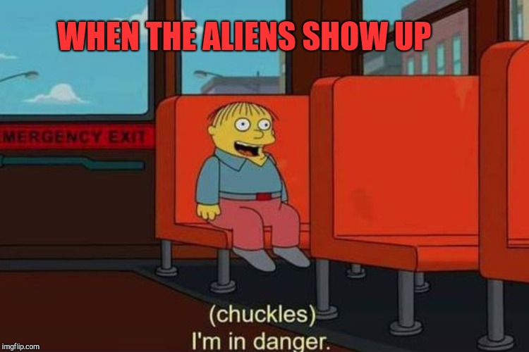 WHEN THE ALIENS SHOW UP | made w/ Imgflip meme maker