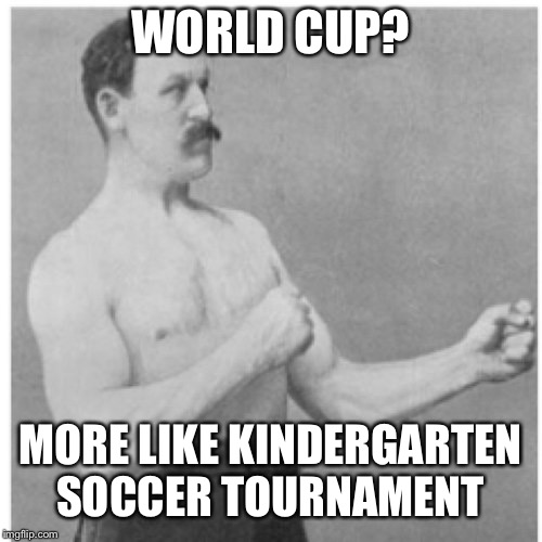 Overly Manly Man in the World Cup | WORLD CUP? MORE LIKE KINDERGARTEN SOCCER TOURNAMENT | image tagged in memes,overly manly man,world cup,2018,soccer,kindergarten | made w/ Imgflip meme maker