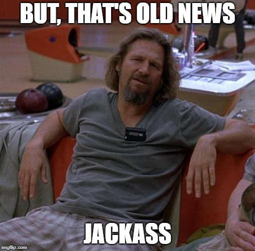 The Dude | BUT, THAT'S OLD NEWS JACKASS | image tagged in the dude | made w/ Imgflip meme maker