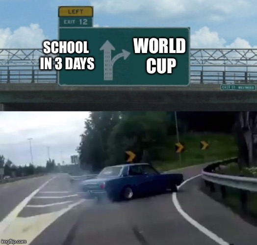 When Schools in 3 Days but the World Cup hasn't ended | SCHOOL IN 3 DAYS WORLD CUP | image tagged in memes,left exit 12 off ramp,school,holidays,world cup,soccer | made w/ Imgflip meme maker