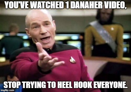 Picard Wtf Meme | YOU'VE WATCHED 1 DANAHER VIDEO, STOP TRYING TO HEEL HOOK EVERYONE. | image tagged in memes,picard wtf | made w/ Imgflip meme maker