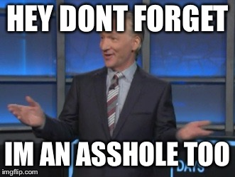 Bill Maher is an asshole | HEY DONT FORGET IM AN ASSHOLE TOO | image tagged in bill maher is an asshole | made w/ Imgflip meme maker