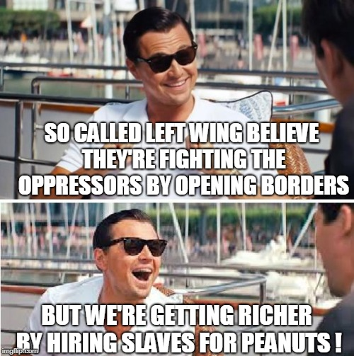 Re-enlist lol | SO CALLED LEFT WING BELIEVE THEY'RE FIGHTING THE OPPRESSORS BY OPENING BORDERS BUT WE'RE GETTING RICHER BY HIRING SLAVES FOR PEANUTS ! | image tagged in re-enlist lol | made w/ Imgflip meme maker