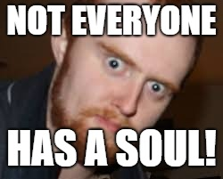 NOT EVERYONE HAS A SOUL! | made w/ Imgflip meme maker