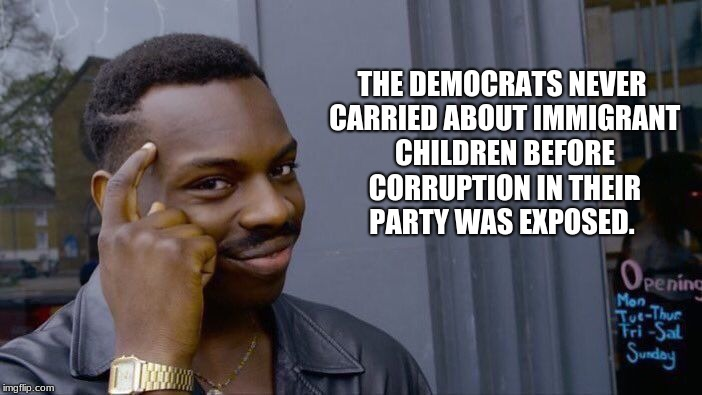 Roll Safe Think About It Meme | THE DEMOCRATS NEVER CARRIED ABOUT IMMIGRANT CHILDREN BEFORE CORRUPTION IN THEIR PARTY WAS EXPOSED. | image tagged in memes,roll safe think about it | made w/ Imgflip meme maker