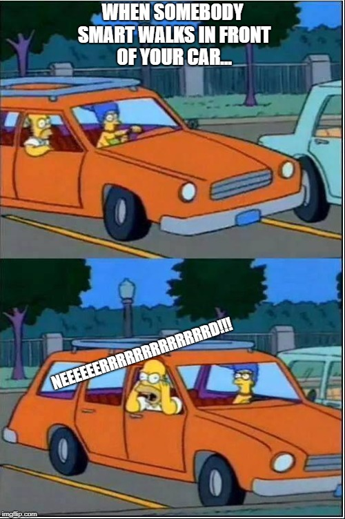 simpsons on car | WHEN SOMEBODY SMART WALKS IN FRONT OF YOUR CAR... NEEEEEERRRRRRRRRRRRRD!!! | image tagged in simpsons on car | made w/ Imgflip meme maker