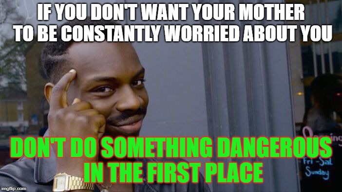 Roll Safe Think About It Meme | IF YOU DON'T WANT YOUR MOTHER TO BE CONSTANTLY WORRIED ABOUT YOU DON'T DO SOMETHING DANGEROUS IN THE FIRST PLACE | image tagged in memes,roll safe think about it | made w/ Imgflip meme maker