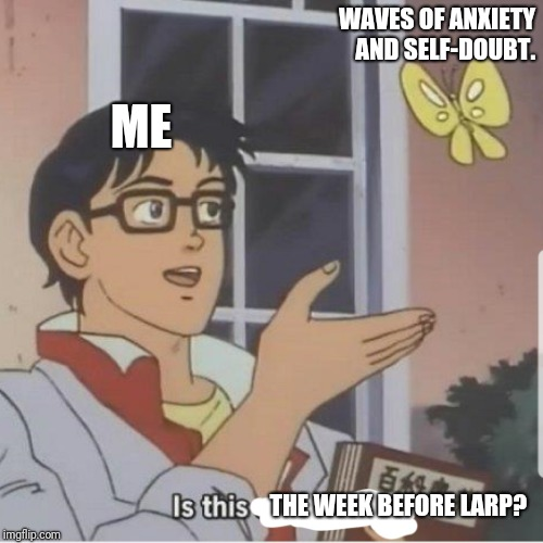 Butterfly man | WAVES OF ANXIETY AND SELF-DOUBT. THE WEEK BEFORE LARP? ME | image tagged in butterfly man | made w/ Imgflip meme maker