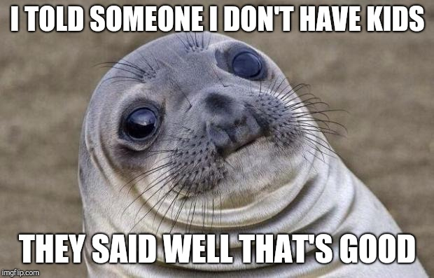 Awkward Moment Sealion Meme | I TOLD SOMEONE I DON'T HAVE KIDS THEY SAID WELL THAT'S GOOD | image tagged in memes,awkward moment sealion | made w/ Imgflip meme maker