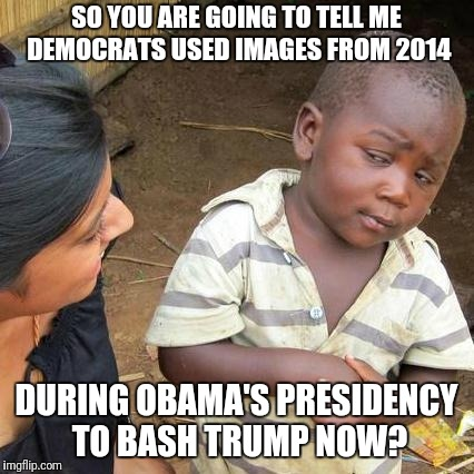 Third World Skeptical Kid Meme | SO YOU ARE GOING TO TELL ME DEMOCRATS USED IMAGES FROM 2014 DURING OBAMA'S PRESIDENCY TO BASH TRUMP NOW? | image tagged in memes,third world skeptical kid | made w/ Imgflip meme maker