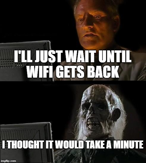 WiFi connection problems  | I'LL JUST WAIT UNTIL WIFI GETS BACK I THOUGHT IT WOULD TAKE A MINUTE | image tagged in memes,ill just wait here,wifi,funny,corny | made w/ Imgflip meme maker