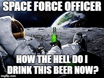 Space force officer | SPACE FORCE OFFICER HOW THE HELL DO I DRINK THIS BEER NOW? | image tagged in space force | made w/ Imgflip meme maker