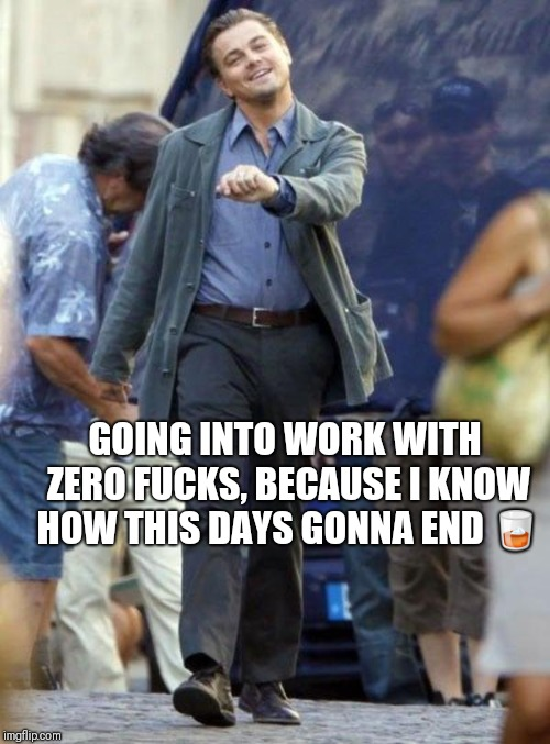 Leo Strutting | GOING INTO WORK WITH ZERO F**KS, BECAUSE I KNOW HOW THIS DAYS GONNA END  | image tagged in leo strutting | made w/ Imgflip meme maker