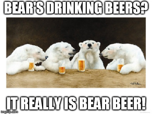 Well what started off as screwed up words now is a reality, bear beer! | BEAR'S DRINKING BEERS? IT REALLY IS BEAR BEER! | image tagged in polar bears drinking beer | made w/ Imgflip meme maker