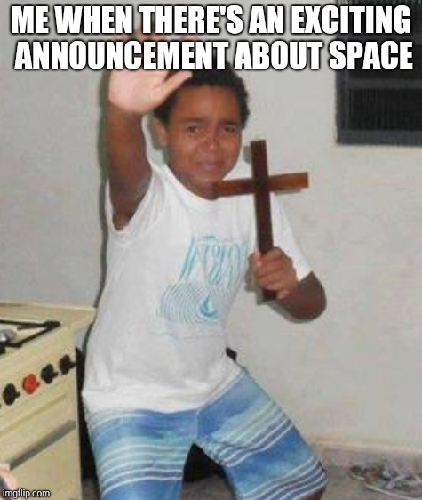 ME WHEN THERE'S AN EXCITING ANNOUNCEMENT ABOUT SPACE | made w/ Imgflip meme maker