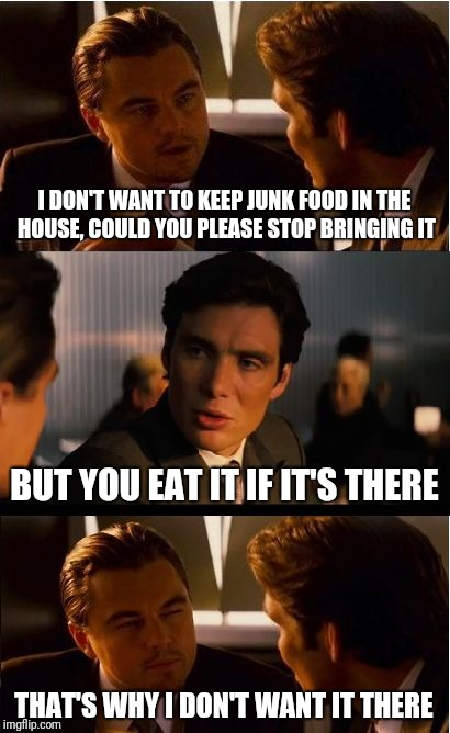My grandma just bought four tubs of ice cream for the house | I DON'T WANT TO KEEP JUNK FOOD IN THE HOUSE, COULD YOU PLEASE STOP BRINGING IT BUT YOU EAT IT IF IT'S THERE THAT'S WHY I DON'T WANT IT THERE | image tagged in memes,inception | made w/ Imgflip meme maker
