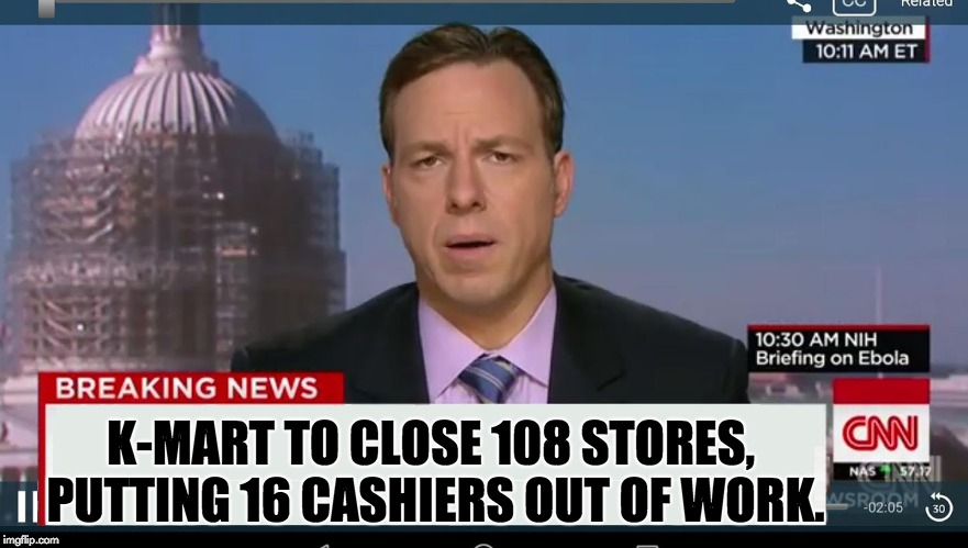 cnn breaking news template | K-MART TO CLOSE 108 STORES, PUTTING 16 CASHIERS OUT OF WORK. | image tagged in cnn breaking news template | made w/ Imgflip meme maker