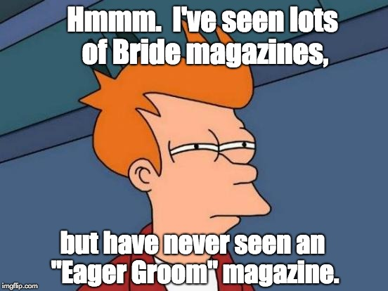 "Futurama Fry Meme | Hmmm.  I've seen lots of Bride magazines, but have never seen an ""Eager Groom"" magazine. 